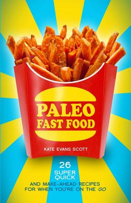 Paleo Fast Food: 26 Super Quick and Make-Ahead Recipes for When Youre on the Go